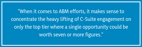 """When it comes to ABM efforts, it makes sense to concentrate the heavy lifting of C-Suite engagement on only the top tier where a single opportunity could be worth seven or more figures."""
