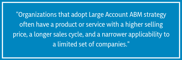Organizations that adopt Large Account ABM strategy often have a product or service with a higher selling price, a longer sales cycle, and a narrower applicability to a limited set of companies.