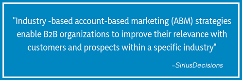 _Industry -based account-based marketing (ABM) strategies enable B2B organizations to improve their relevance with customers and prospects within a specific industry_